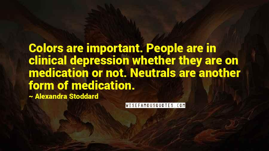 Alexandra Stoddard quotes: Colors are important. People are in clinical depression whether they are on medication or not. Neutrals are another form of medication.