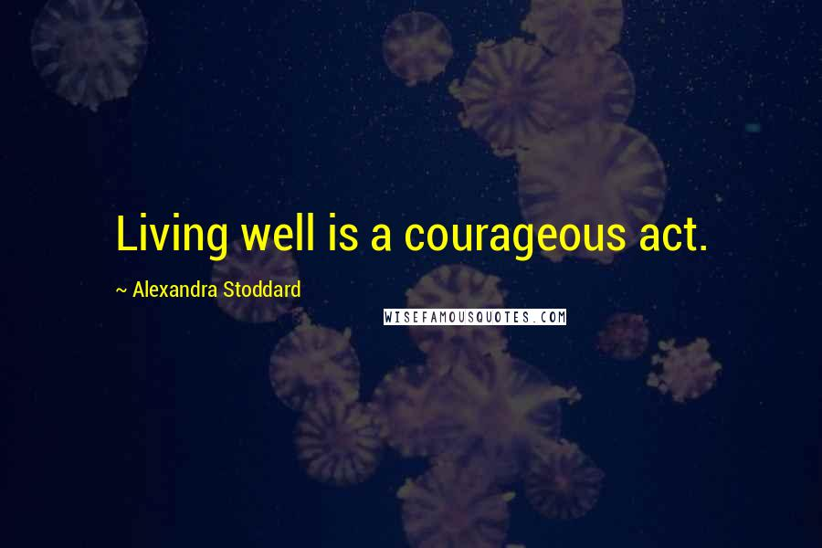 Alexandra Stoddard quotes: Living well is a courageous act.