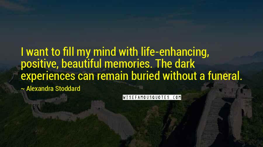 Alexandra Stoddard quotes: I want to fill my mind with life-enhancing, positive, beautiful memories. The dark experiences can remain buried without a funeral.