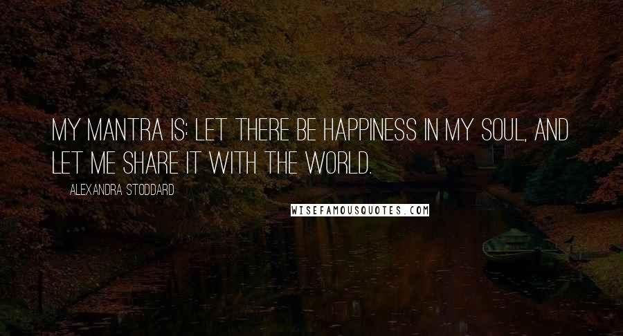 Alexandra Stoddard quotes: My mantra is: Let there be happiness in my soul, and let me share it with the world.