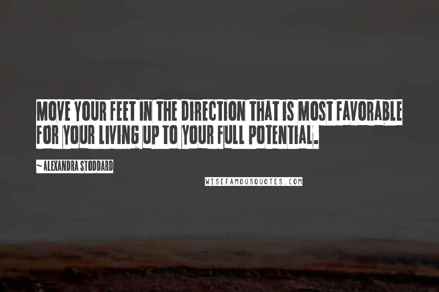 Alexandra Stoddard quotes: Move your feet in the direction that is most favorable for your living up to your full potential.
