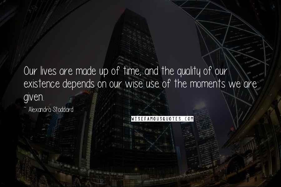 Alexandra Stoddard quotes: Our lives are made up of time, and the quality of our existence depends on our wise use of the moments we are given.