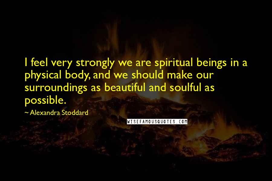 Alexandra Stoddard quotes: I feel very strongly we are spiritual beings in a physical body, and we should make our surroundings as beautiful and soulful as possible.