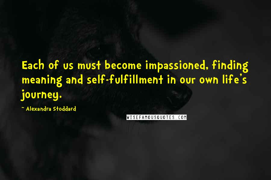 Alexandra Stoddard quotes: Each of us must become impassioned, finding meaning and self-fulfillment in our own life's journey.