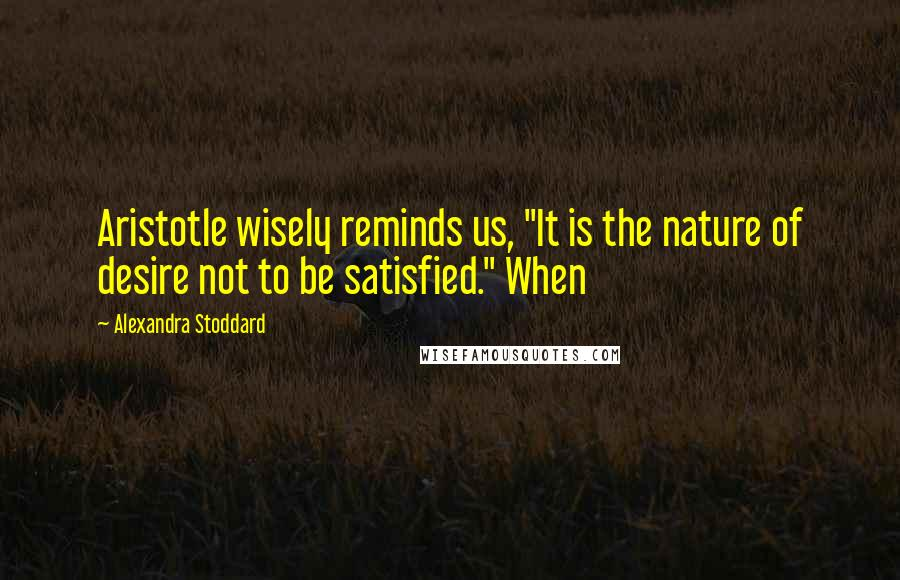 "Alexandra Stoddard quotes: Aristotle wisely reminds us, ""It is the nature of desire not to be satisfied."" When"