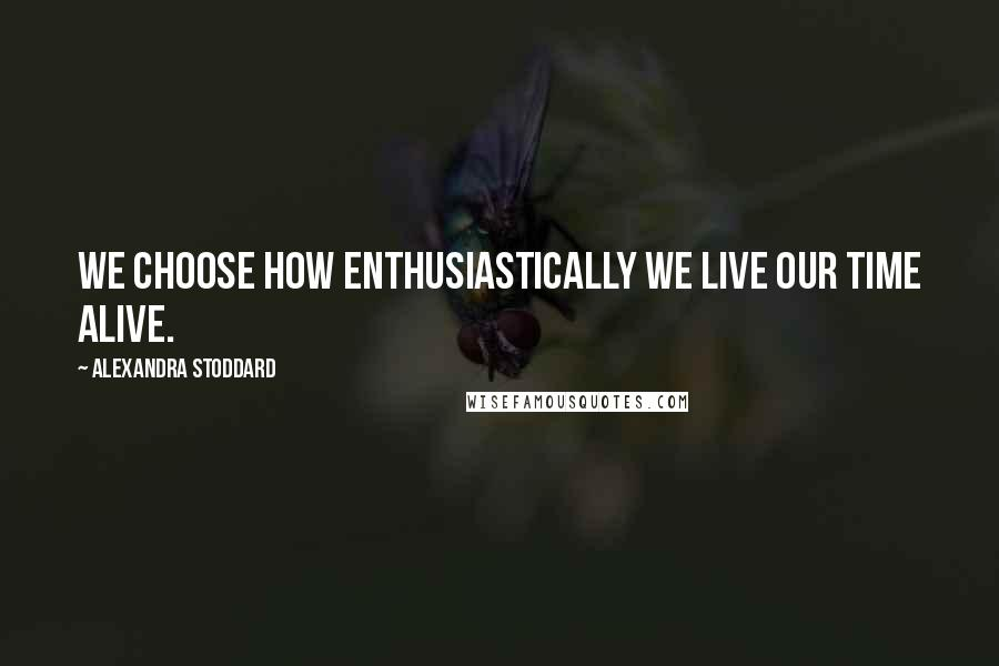 Alexandra Stoddard quotes: We choose how enthusiastically we live our time alive.