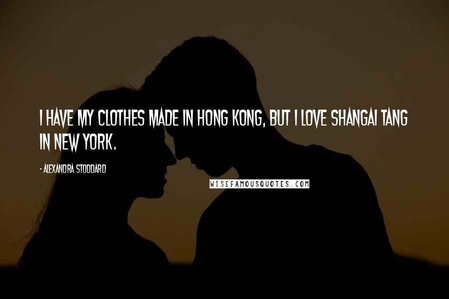 Alexandra Stoddard quotes: I have my clothes made in Hong Kong, but I love Shangai Tang in New York.