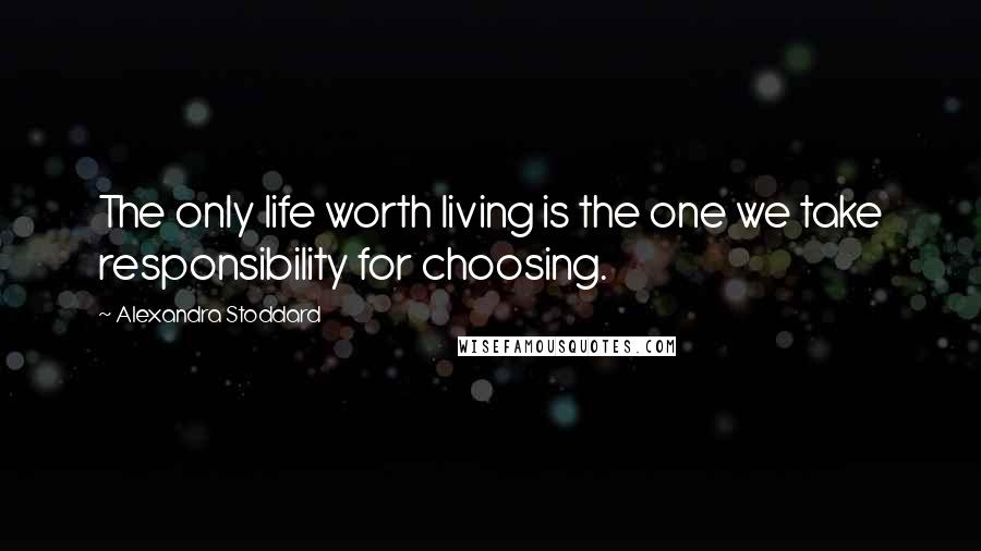 Alexandra Stoddard quotes: The only life worth living is the one we take responsibility for choosing.