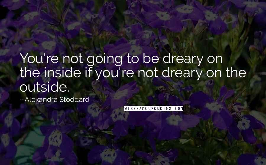 Alexandra Stoddard quotes: You're not going to be dreary on the inside if you're not dreary on the outside.