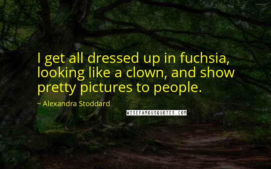 Alexandra Stoddard quotes: I get all dressed up in fuchsia, looking like a clown, and show pretty pictures to people.