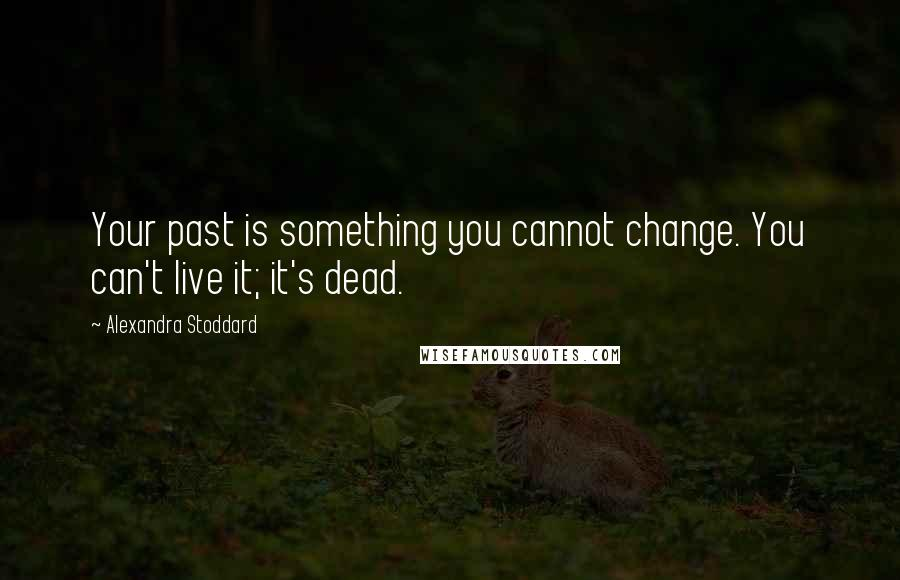 Alexandra Stoddard quotes: Your past is something you cannot change. You can't live it; it's dead.