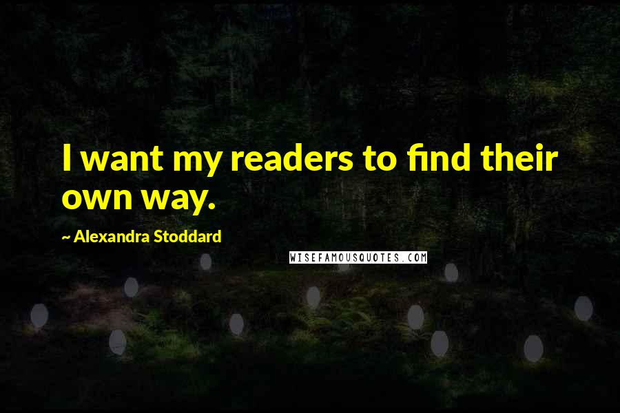 Alexandra Stoddard quotes: I want my readers to find their own way.