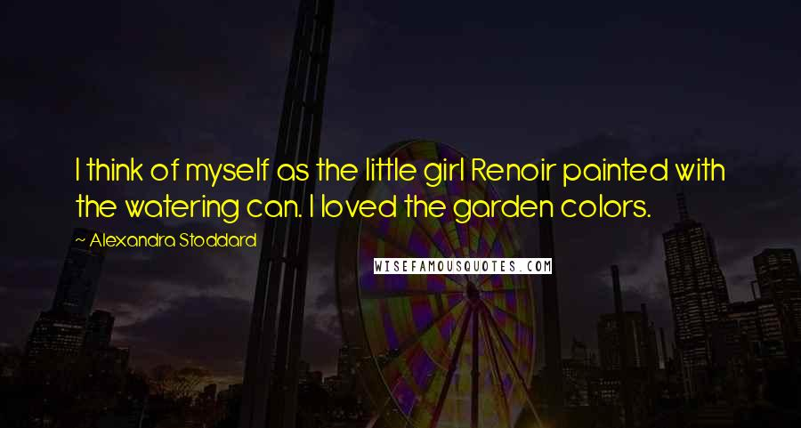 Alexandra Stoddard quotes: I think of myself as the little girl Renoir painted with the watering can. I loved the garden colors.