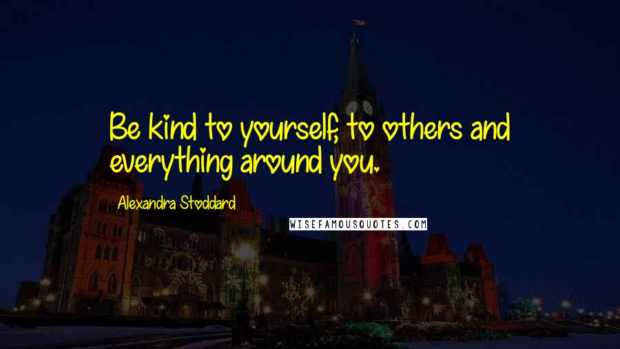 Alexandra Stoddard quotes: Be kind to yourself, to others and everything around you.
