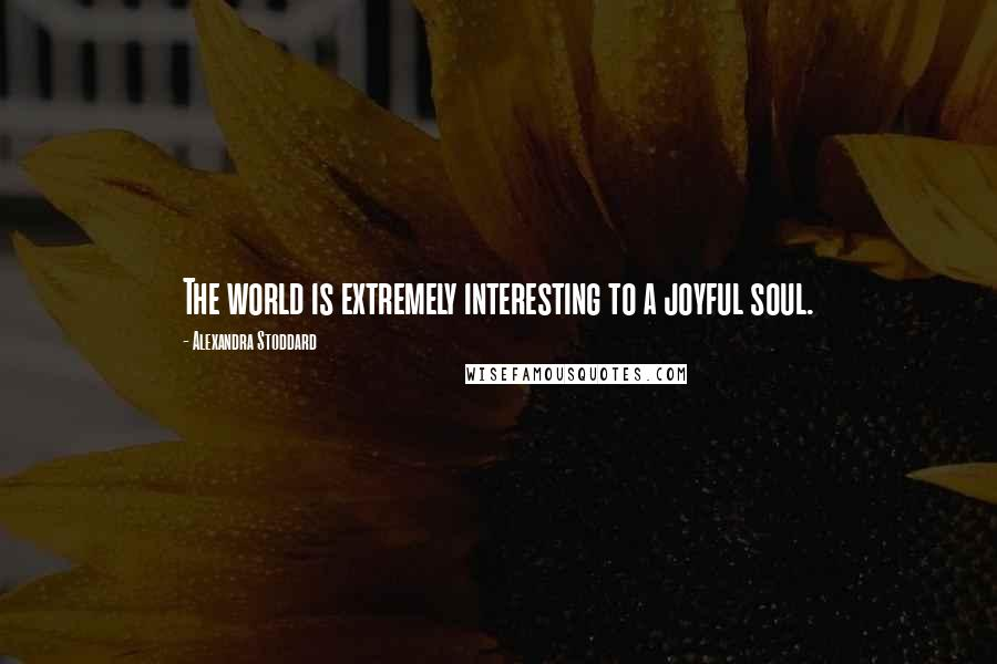 Alexandra Stoddard quotes: The world is extremely interesting to a joyful soul.