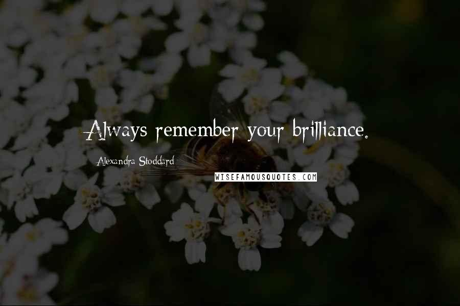 Alexandra Stoddard quotes: Always remember your brilliance.