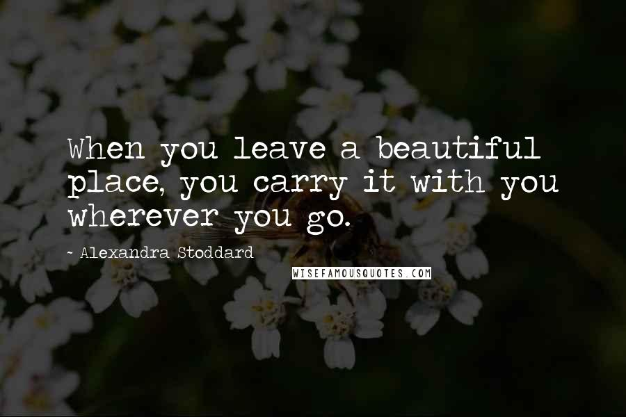 Alexandra Stoddard quotes: When you leave a beautiful place, you carry it with you wherever you go.