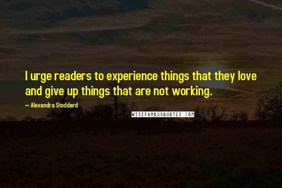 Alexandra Stoddard quotes: I urge readers to experience things that they love and give up things that are not working.