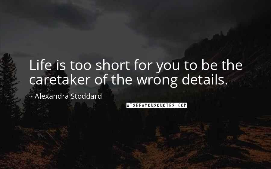 Alexandra Stoddard quotes: Life is too short for you to be the caretaker of the wrong details.