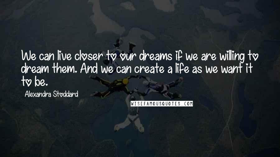 Alexandra Stoddard quotes: We can live closer to our dreams if we are willing to dream them. And we can create a life as we want it to be.