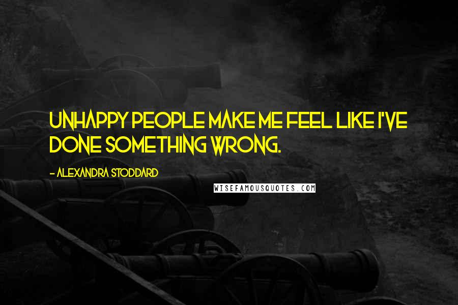 Alexandra Stoddard quotes: Unhappy people make me feel like I've done something wrong.