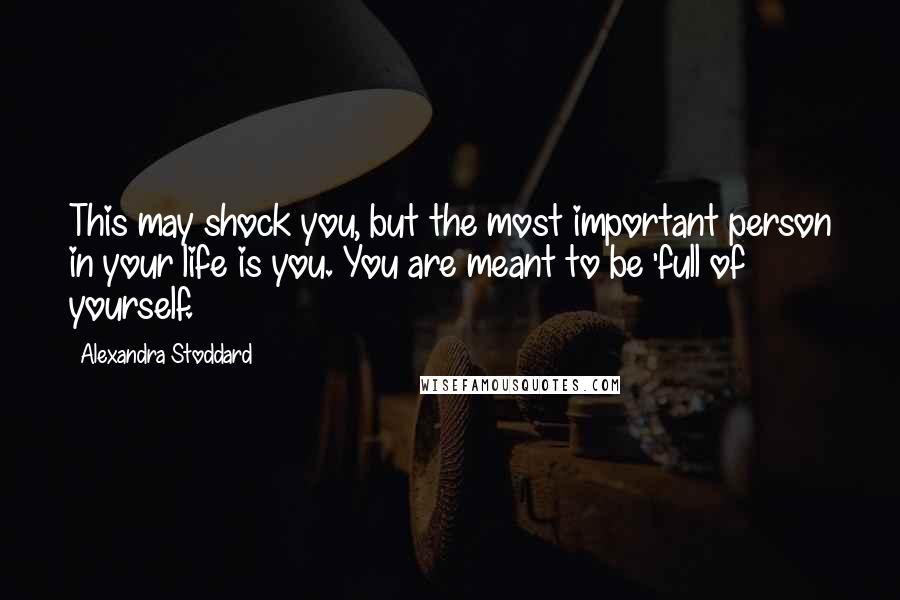Alexandra Stoddard quotes: This may shock you, but the most important person in your life is you. You are meant to be 'full of yourself.