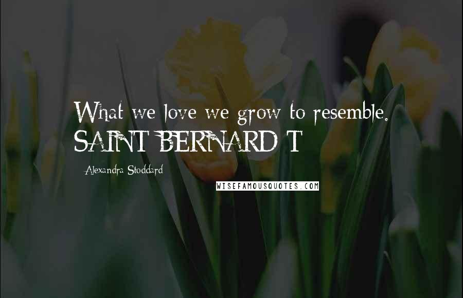 Alexandra Stoddard quotes: What we love we grow to resemble. SAINT BERNARD T