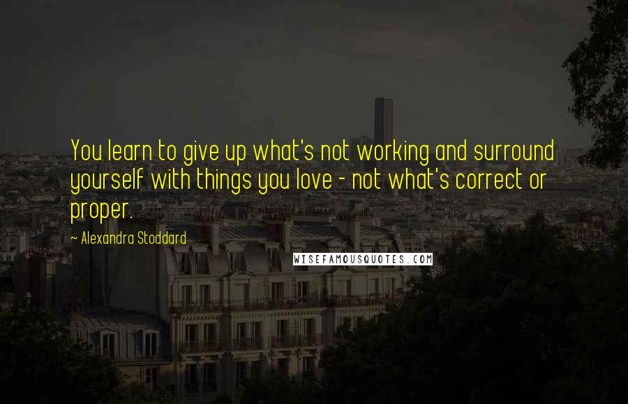 Alexandra Stoddard quotes: You learn to give up what's not working and surround yourself with things you love - not what's correct or proper.