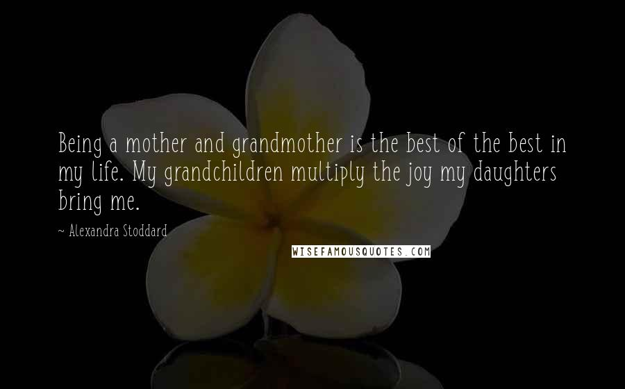 Alexandra Stoddard quotes: Being a mother and grandmother is the best of the best in my life. My grandchildren multiply the joy my daughters bring me.