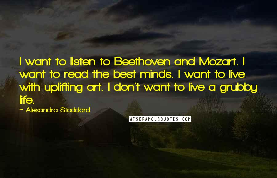 Alexandra Stoddard quotes: I want to listen to Beethoven and Mozart. I want to read the best minds. I want to live with uplifting art. I don't want to live a grubby life.
