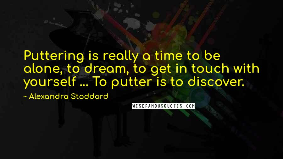 Alexandra Stoddard quotes: Puttering is really a time to be alone, to dream, to get in touch with yourself ... To putter is to discover.