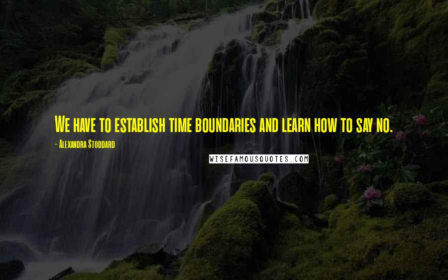 Alexandra Stoddard quotes: We have to establish time boundaries and learn how to say no.