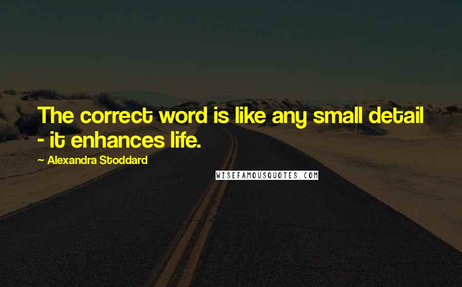 Alexandra Stoddard quotes: The correct word is like any small detail - it enhances life.