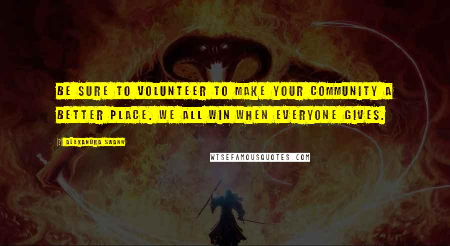 Alexandra Swann quotes: Be sure to volunteer to make your community a better place. We all win when everyone gives.