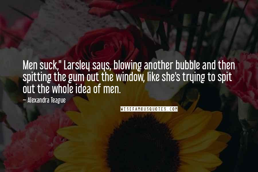 """Alexandra Teague quotes: Men suck,"""" Larsley says, blowing another bubble and then spitting the gum out the window, like she's trying to spit out the whole idea of men."""