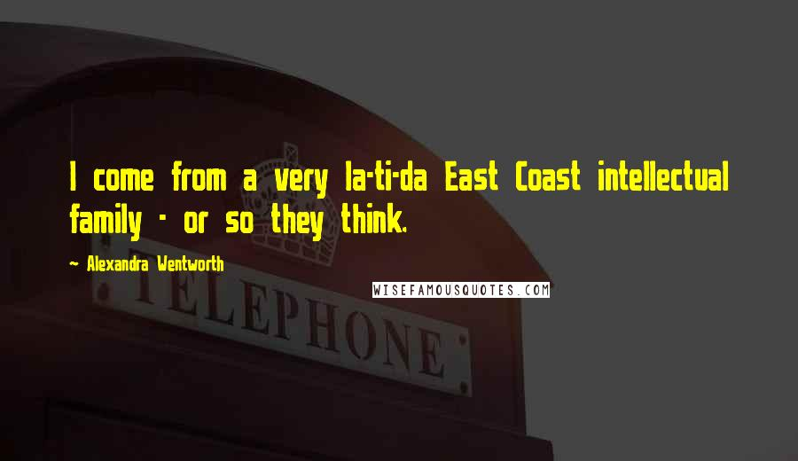 Alexandra Wentworth quotes: I come from a very la-ti-da East Coast intellectual family - or so they think.
