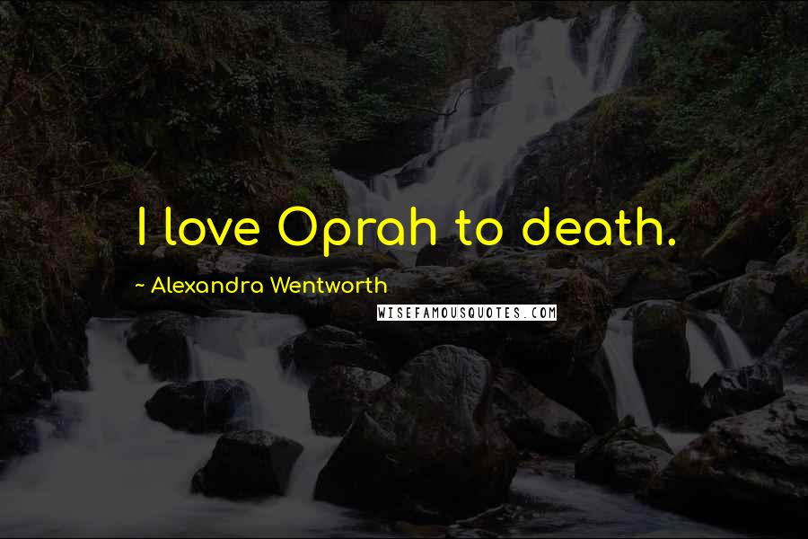 Alexandra Wentworth quotes: I love Oprah to death.