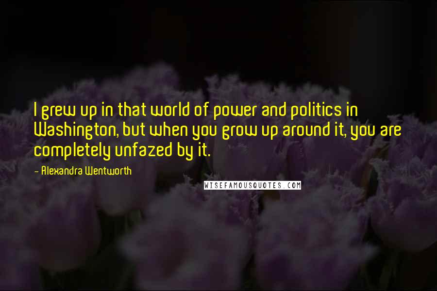 Alexandra Wentworth quotes: I grew up in that world of power and politics in Washington, but when you grow up around it, you are completely unfazed by it.