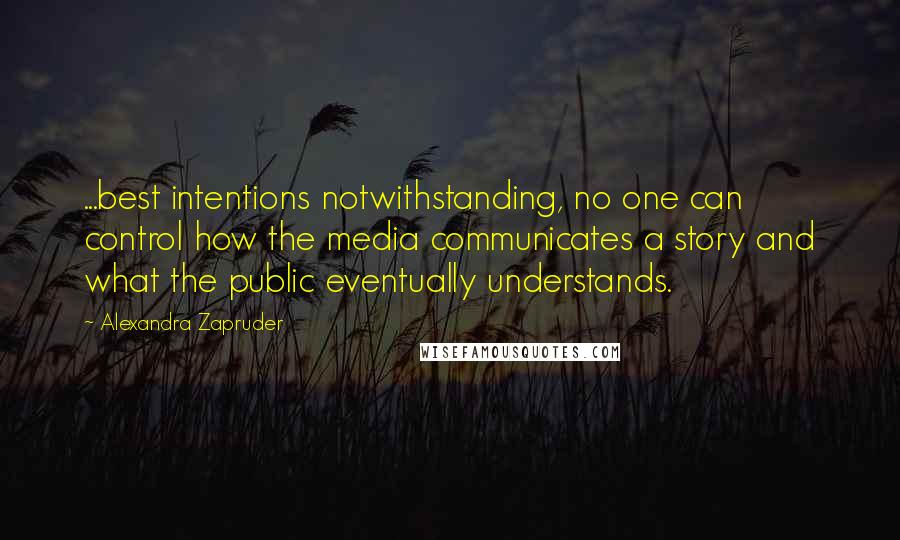 Alexandra Zapruder quotes: ...best intentions notwithstanding, no one can control how the media communicates a story and what the public eventually understands.