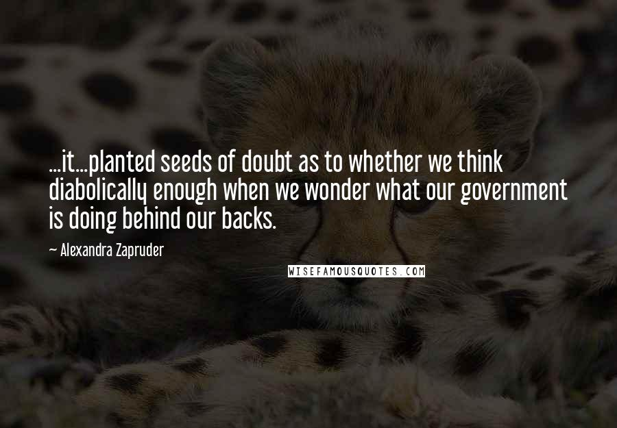 Alexandra Zapruder quotes: ...it...planted seeds of doubt as to whether we think diabolically enough when we wonder what our government is doing behind our backs.