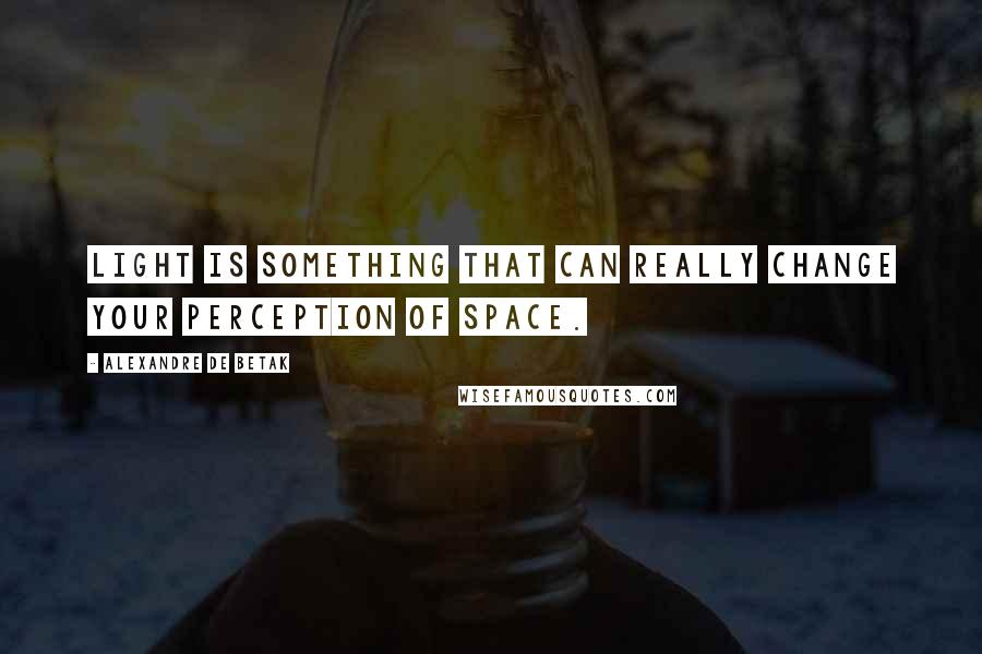 Alexandre De Betak quotes: Light is something that can really change your perception of space.