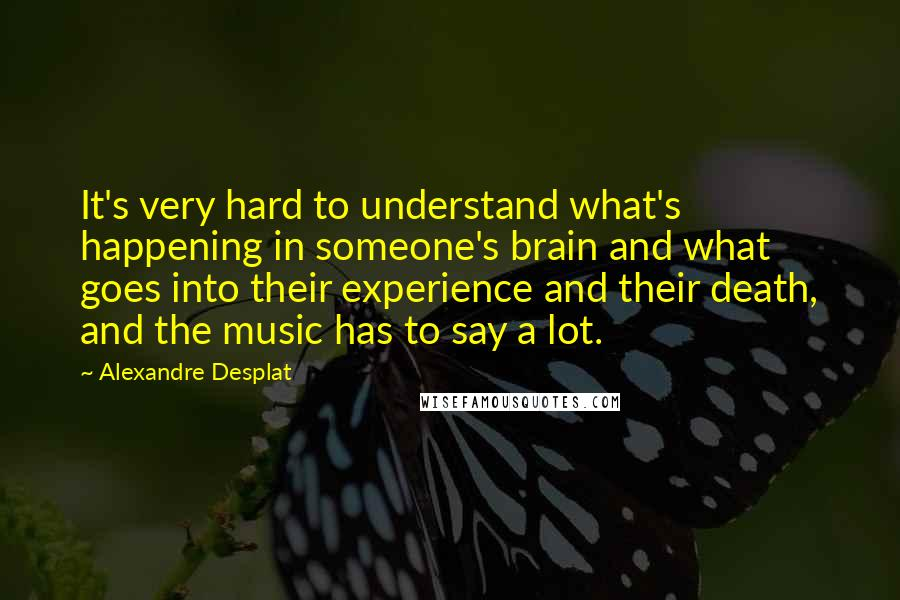 Alexandre Desplat quotes: It's very hard to understand what's happening in someone's brain and what goes into their experience and their death, and the music has to say a lot.