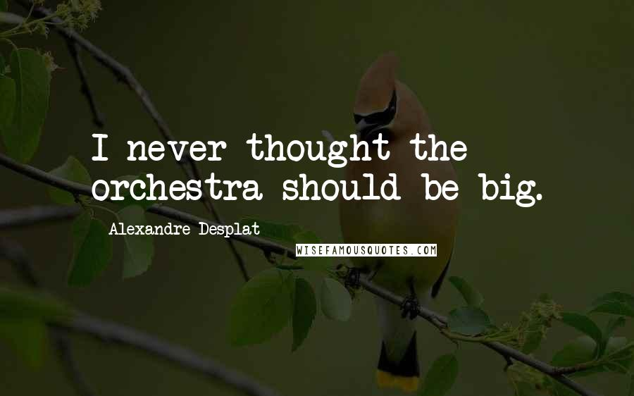 Alexandre Desplat quotes: I never thought the orchestra should be big.