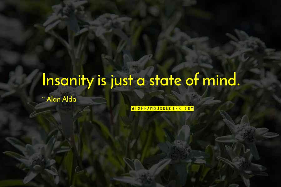 Alexandre Dumas Pere Quotes By Alan Alda: Insanity is just a state of mind.