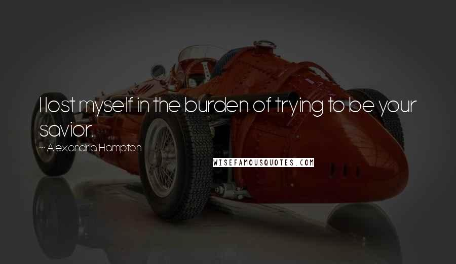 Alexandria Hampton quotes: I lost myself in the burden of trying to be your savior.
