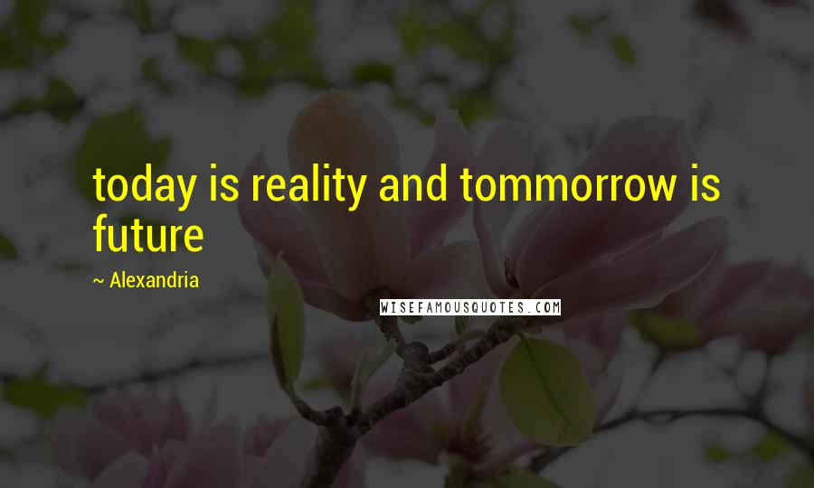 Alexandria quotes: today is reality and tommorrow is future