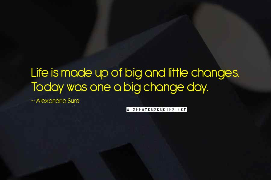 Alexandria Sure quotes: Life is made up of big and little changes. Today was one a big change day.