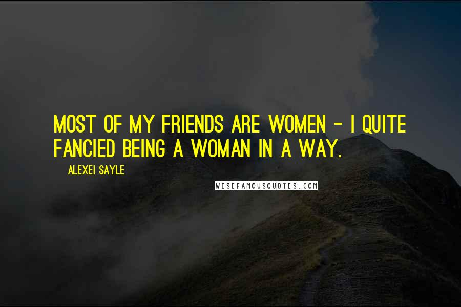 Alexei Sayle quotes: Most of my friends are women - I quite fancied being a woman in a way.