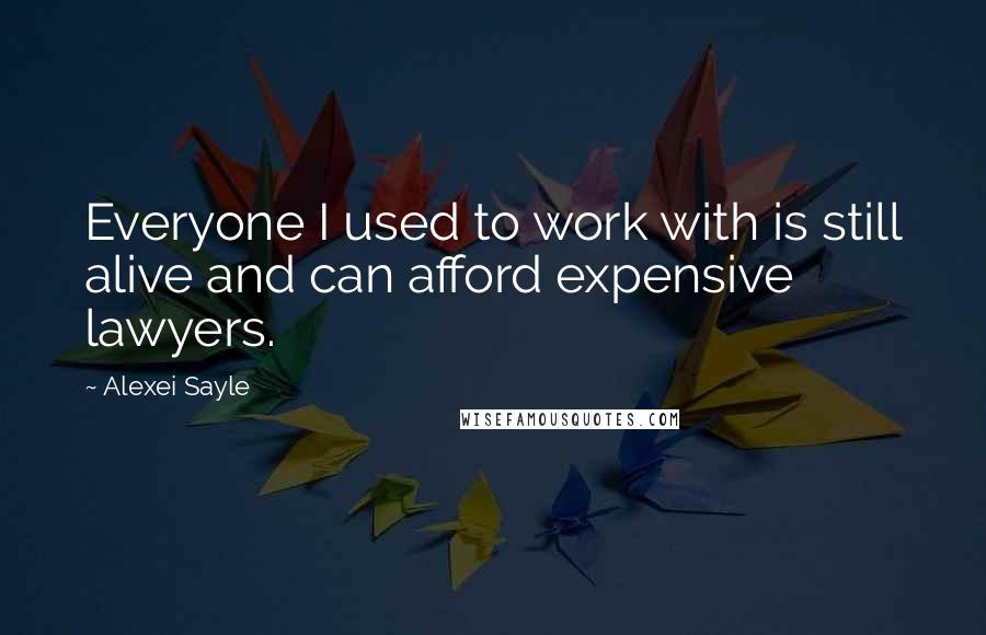 Alexei Sayle quotes: Everyone I used to work with is still alive and can afford expensive lawyers.