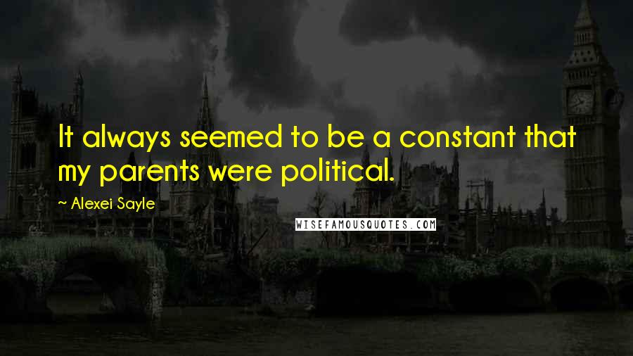 Alexei Sayle quotes: It always seemed to be a constant that my parents were political.